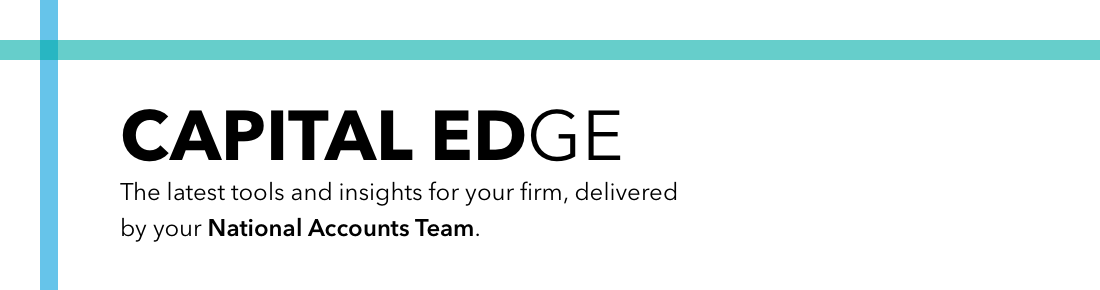 CAPITAL EDGE: The latest tools and insights for your firm, delivered by your National Accounts Team.